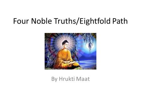 Four Noble Truths/Eightfold Path By Hrukti Maat. Introduction The Four Noble Truth are: Life is suffering (dukkha), Origin of Suffering, The Cessation.