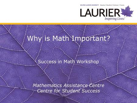 Why is Math Important? Success in Math Workshop Mathematics Assistance Centre Centre for Student Success.