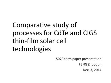 Comparative study of processes for CdTe and CIGS thin-film solar cell technologies 5070 term paper presentation FENG Zhuoqun Dec. 3, 2014.