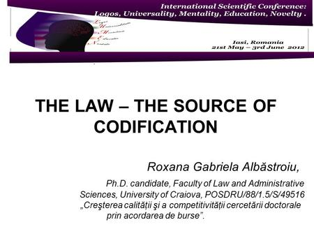 THE LAW – THE SOURCE OF CODIFICATION Roxana Gabriela Albăstroiu, Ph.D. candidate, Faculty of Law and Administrative Sciences, University of Craiova, POSDRU/88/1.5/S/49516.