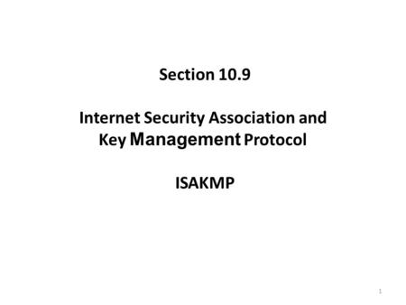 1 Section 10.9 Internet Security Association and Key Management Protocol ISAKMP.