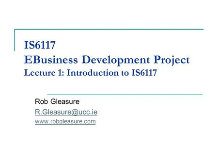 IS6117 EBusiness Development Project Lecture 1: Introduction to IS6117 Rob Gleasure