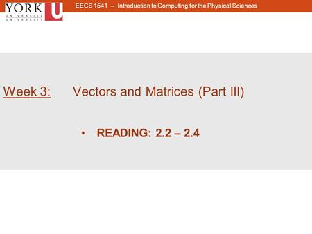 1 Week 3: Vectors and Matrices (Part III) READING: 2.2 – 2.4 EECS 1541 -- Introduction to Computing for the Physical Sciences.