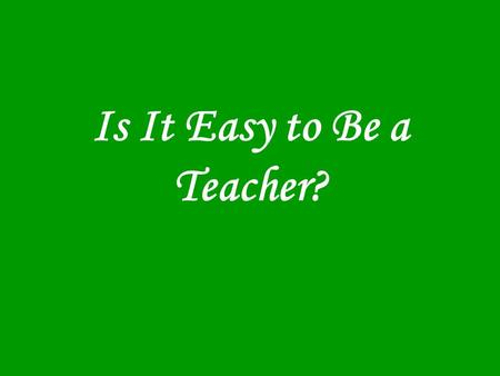 Is It Easy to Be a Teacher?. If a doctor, lawyer, or dentist had 30 people in his office at one time, all of whom had different needs, and some of whom.