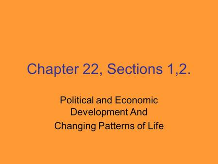 Chapter 22, Sections 1,2. Political and Economic Development And Changing Patterns of Life.
