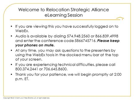 Copyright © 2013 Century 21 Real Estate LLC. All rights reserved. Welcome to Relocation Strategic Alliance eLearning Session If you are viewing this you.
