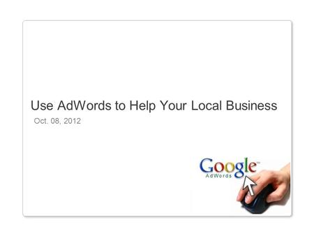 Oct. 08, 2012 Use AdWords to Help Your Local Business.