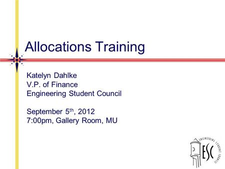 Allocations Training Katelyn Dahlke V.P. of Finance Engineering Student Council September 5 th, 2012 7:00pm, Gallery Room, MU.