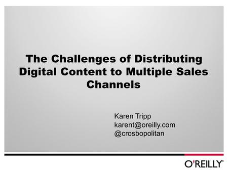 The Challenges of Distributing Digital Content to Multiple Sales Channels Karen