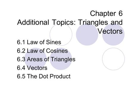 Chapter 6 Additional Topics: Triangles and Vectors 6.1 Law of Sines 6.2 Law of Cosines 6.3 Areas of Triangles 6.4 Vectors 6.5 The Dot Product.