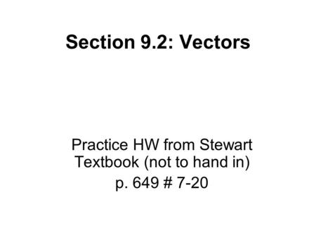 Section 9.2: Vectors Practice HW from Stewart Textbook (not to hand in) p. 649 # 7-20.