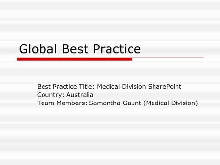 Global Best Practice Best Practice Title: Medical Division SharePoint Country: Australia Team Members: Samantha Gaunt (Medical Division)