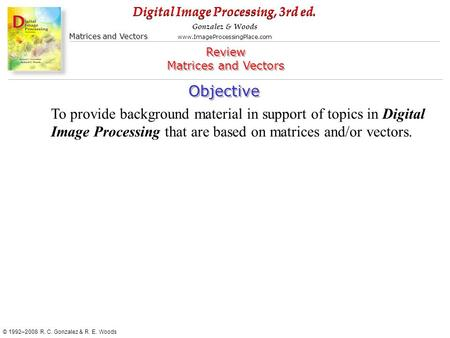 Digital Image Processing, 3rd ed. www.ImageProcessingPlace.com © 1992–2008 R. C. Gonzalez & R. E. Woods Gonzalez & Woods Matrices and Vectors Objective.