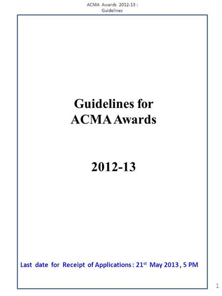 ACMA Awards 2012-13 : Guidelines 1 Guidelines for ACMA Awards 2012-13 Last date for Receipt of Applications : 21 st May 2013, 5 PM.