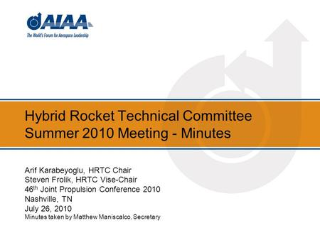 Hybrid Rocket Technical Committee Summer 2010 Meeting - Minutes Arif Karabeyoglu, HRTC Chair Steven Frolik, HRTC Vise-Chair 46 th Joint Propulsion Conference.