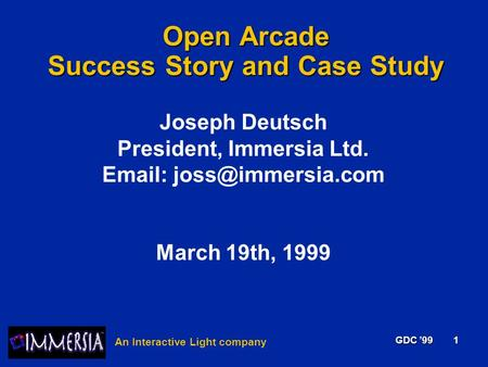 ® An Interactive Light company GDC '99 1 Open Arcade Success Story and Case Study Joseph Deutsch President, Immersia Ltd.   March.