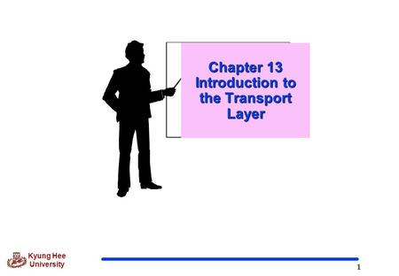 1 Kyung Hee University Chapter 13 Introduction to the Transport Layer.