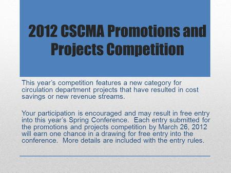 2012 CSCMA Promotions and Projects Competition This year's competition features a new category for circulation department projects that have resulted in.