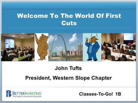 Classes-To-Go! 1B Welcome To The World Of First Cuts John Tufts President, Western Slope Chapter.
