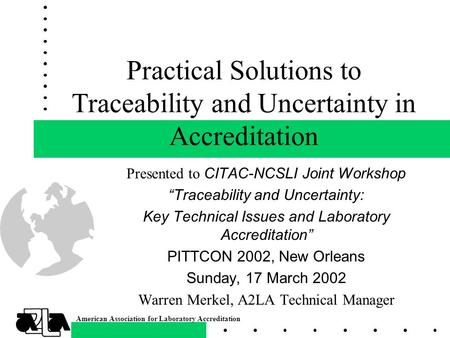 American Association for Laboratory Accreditation Practical Solutions to Traceability and Uncertainty in Accreditation Presented to CITAC-NCSLI Joint Workshop.