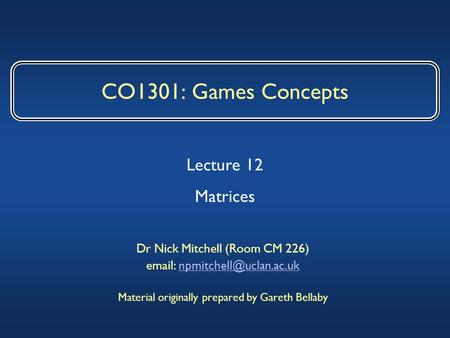 CO1301: Games Concepts Dr Nick Mitchell (Room CM 226)   Material originally prepared by Gareth Bellaby.