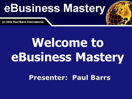 Welcome to eBusiness Mastery Presenter: Paul Barrs.