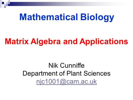 Mathematical Biology Nik Cunniffe Department of Plant Sciences Matrix Algebra and Applications.