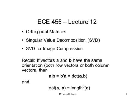 D. van Alphen1 ECE 455 – Lecture 12 Orthogonal Matrices Singular Value Decomposition (SVD) SVD for Image Compression Recall: If vectors a and b have the.