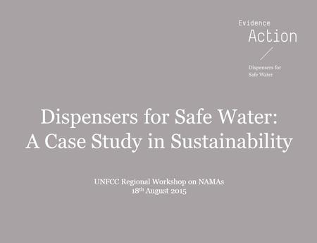 20131216-WIP PowerPoint templateBOS Dispensers for Safe Water: A Case Study in Sustainability UNFCC Regional Workshop on NAMAs 18 th August 2015.