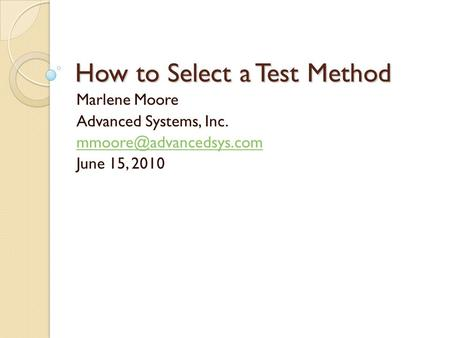 How to Select a Test Method Marlene Moore Advanced Systems, Inc. June 15, 2010.