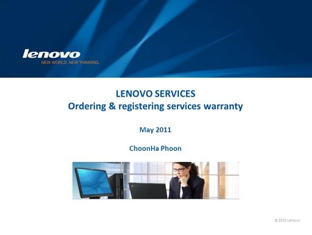 LENOVO SERVICES Ordering & registering services warranty May 2011 ChoonHa Phoon Lenovo Service Offering : ThinkPlus and Lenovo Care.