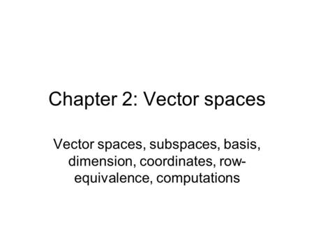 Chapter 2: Vector spaces Vector spaces, subspaces, basis, dimension, coordinates, row- equivalence, computations.