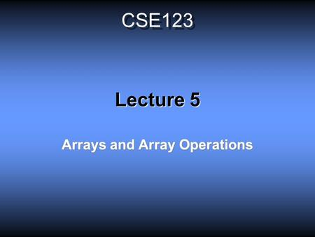 CSE123 Lecture 5 Arrays and Array Operations. Definitions Scalars: Variables that represent single numbers. Note that complex numbers are also scalars,