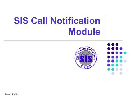 SIS Call Notification Module Revised 4/14/04. SIS Call Notification What Does It Do? Call a list of phone numbers from the SIS database Deliver a pre-recorded.