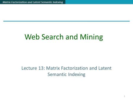 Matrix Factorization and Latent Semantic Indexing 1 Lecture 13: Matrix Factorization and Latent Semantic Indexing Web Search and Mining.