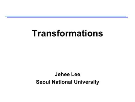 Transformations Jehee Lee Seoul National University.