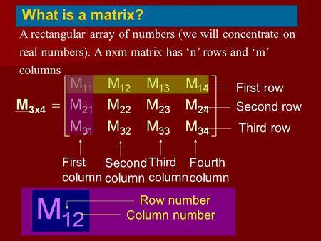 A rectangular array of numbers (we will concentrate on real numbers). A nxm matrix has 'n' rows and 'm' columns What is a matrix? First column First row.