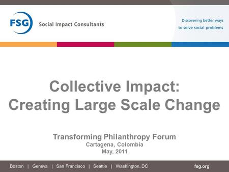 Collective Impact: Creating Large Scale Change Transforming Philanthropy Forum Cartagena, Colombia May, 2011.