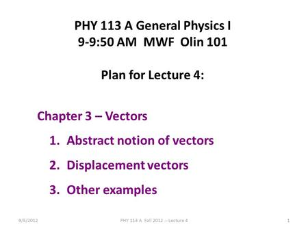 9/5/2012PHY 113 A Fall 2012 -- Lecture 41 PHY 113 A General Physics I 9-9:50 AM MWF Olin 101 Plan for Lecture 4: Chapter 3 – Vectors 1.Abstract notion.