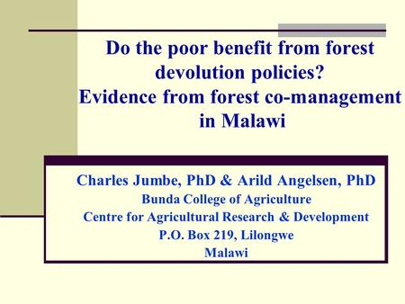 Do the poor benefit from forest devolution policies? Evidence from forest co-management in Malawi Charles Jumbe, PhD & Arild Angelsen, PhD Bunda College.