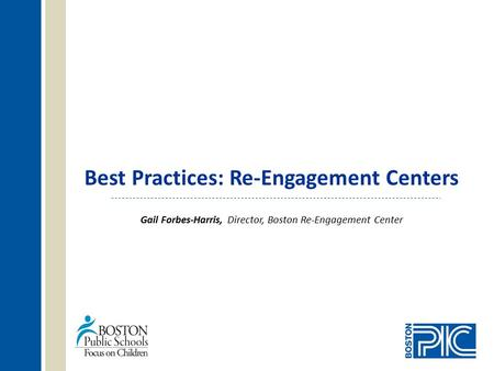 Best Practices: Re-Engagement Centers Gail Forbes-Harris, Director, Boston Re-Engagement Center.
