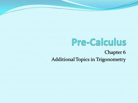 Chapter 6 Additional Topics in Trigonometry