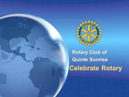 Rotary Club of Quinte Sunrise Celebrate Rotary Rotary Club of Quinte Sunrise Celebrate Rotary.