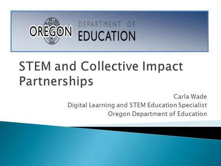 Carla Wade Digital Learning and STEM Education Specialist Oregon Department of Education.