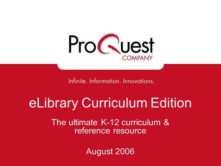 ELibrary Curriculum Edition The ultimate K-12 curriculum & reference resource August 2006.