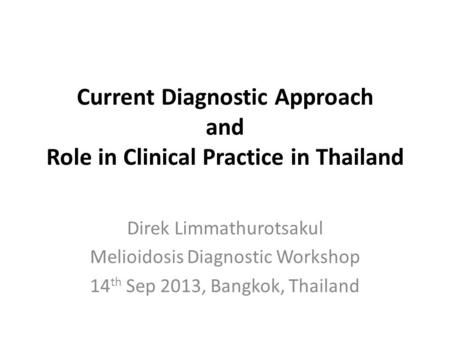 Current Diagnostic Approach and Role in Clinical Practice in Thailand Direk Limmathurotsakul Melioidosis Diagnostic Workshop 14 th Sep 2013, Bangkok, Thailand.