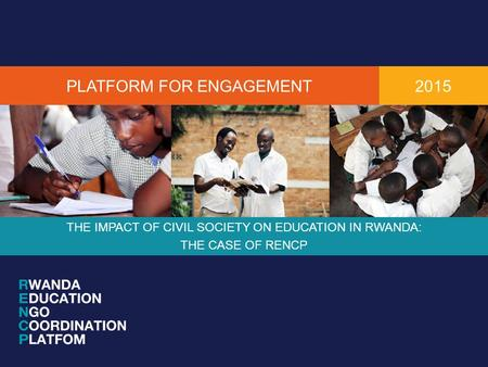 PLATFORM FOR ENGAGEMENT THE IMPACT OF CIVIL SOCIETY ON EDUCATION IN RWANDA: THE CASE OF RENCP 2015.