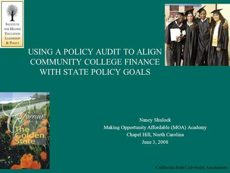 California State University, Sacramento USING A POLICY AUDIT TO ALIGN COMMUNITY COLLEGE FINANCE WITH STATE POLICY GOALS Nancy Shulock Making Opportunity.