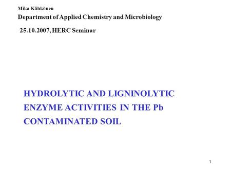 1 HYDROLYTIC AND LIGNINOLYTIC ENZYME ACTIVITIES IN THE Pb CONTAMINATED SOIL Mika Kähkönen Department of Applied Chemistry and Microbiology 25.10.2007,