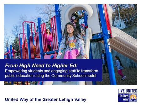 United Way of the Greater Lehigh Valley From High Need to Higher Ed: Empowering students and engaging staff to transform public education using the Community.